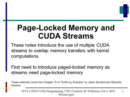 1 ITCS 4/5010 CUDA Programming, UNC-Charlotte, B. Wilkinson, Feb 4, 2013 Streams.pptx Page-Locked Memory and CUDA Streams These notes introduce the use.