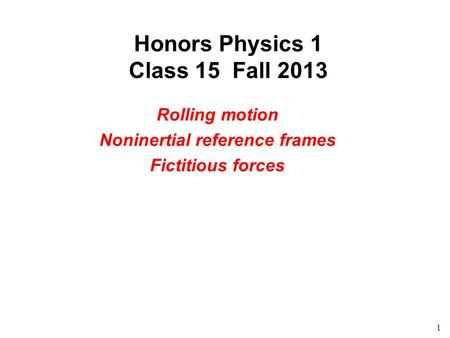 1 Honors Physics 1 Class 15 Fall 2013 Rolling motion Noninertial reference frames Fictitious forces.