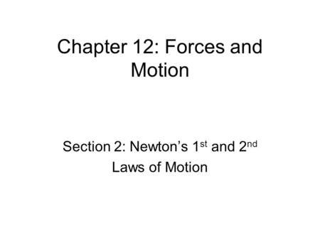 Chapter 12: Forces and Motion Section 2: Newton's 1 st and 2 nd Laws of Motion.