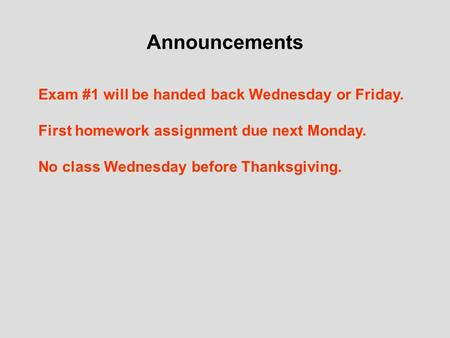 Announcements Exam #1 will be handed back Wednesday or Friday. First homework assignment due next Monday. No class Wednesday before Thanksgiving.