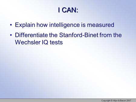 I CAN: Explain how intelligence is measured Differentiate the Stanford-Binet from the Wechsler IQ tests Copyright © Allyn & Bacon 2007.