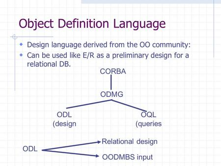 Object Definition Language CORBA ODMG ODL (design OQL (queries ODL Relational design OODMBS input  Design language derived from the OO community:  Can.