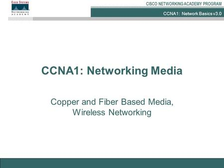 CCNA1: Network Basics v3.0 CISCO NETWORKING ACADEMY PROGRAM CCNA1: Networking Media Copper and Fiber Based Media, Wireless Networking.