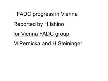 FADC progress in Vienna Reported by H.Ishino for Vienna FADC group M.Pernicka and H.Steininger.