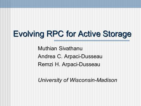 Evolving RPC for Active Storage Muthian Sivathanu Andrea C. Arpaci-Dusseau Remzi H. Arpaci-Dusseau University of Wisconsin-Madison.