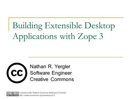 Building Extensible Desktop Applications with Zope 3 Nathan R. Yergler Software Engineer Creative Commons Licensed under Creative Commons Attribution 2.5.
