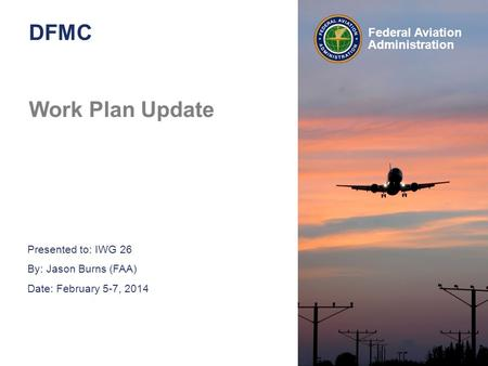Presented to: IWG 26 By: Jason Burns (FAA) Date: February 5-7, 2014 Federal Aviation Administration DFMC Work Plan Update.