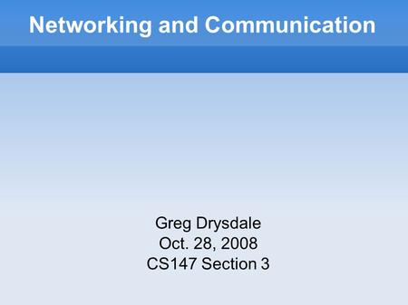Networking and Communication Greg Drysdale Oct. 28, 2008 CS147 Section 3.