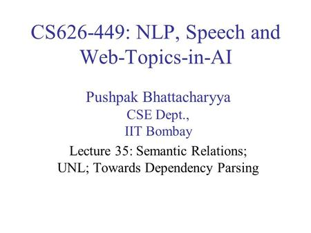 CS626-449: NLP, Speech and Web-Topics-in-AI Pushpak Bhattacharyya CSE Dept., IIT Bombay Lecture 35: Semantic Relations; UNL; Towards Dependency Parsing.
