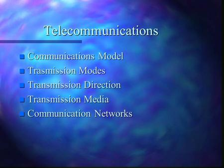 Telecommunications n Communications Model n Trasmission Modes n Transmission Direction n Transmission Media n Communication Networks.