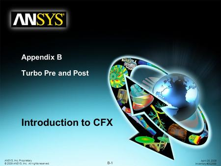 B-1 ANSYS, Inc. Proprietary © 2009 ANSYS, Inc. All rights reserved. April 28, 2009 Inventory #002598 Appendix B Turbo Pre and Post Introduction to CFX.