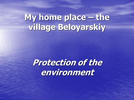 My home place – the village Beloyarskiy Protection of the environment.