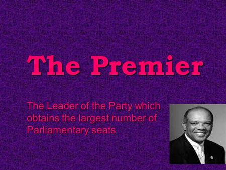 The Premier The Leader of the Party which obtains the largest number of Parliamentary seats.