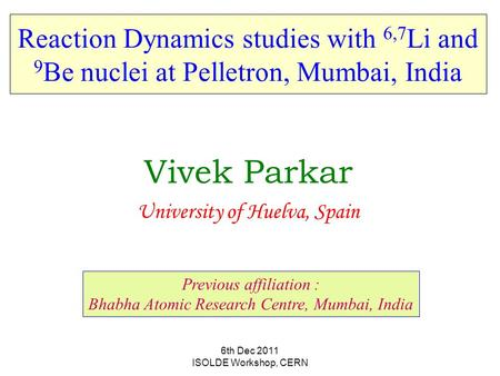6th Dec 2011 ISOLDE Workshop, CERN Reaction Dynamics studies with 6,7 Li and 9 Be nuclei at Pelletron, Mumbai, India Vivek Parkar University of Huelva,
