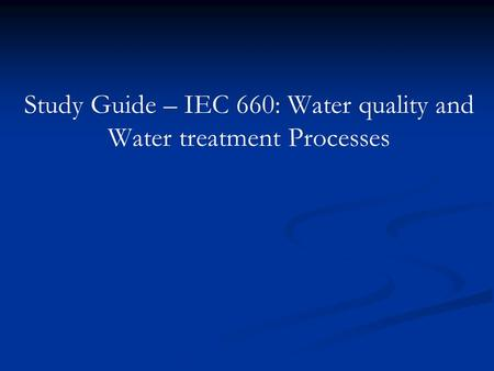 Study Guide – IEC 660: Water quality and Water treatment Processes.