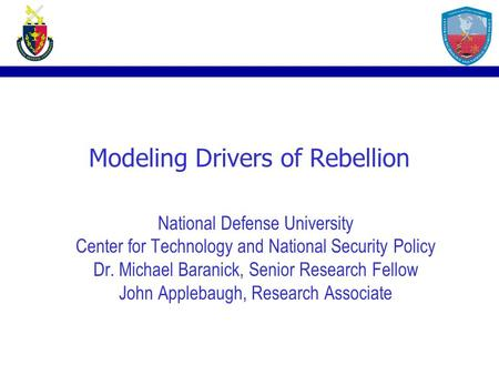 Modeling Drivers of Rebellion National Defense University Center for Technology and National Security Policy Dr. Michael Baranick, Senior Research Fellow.