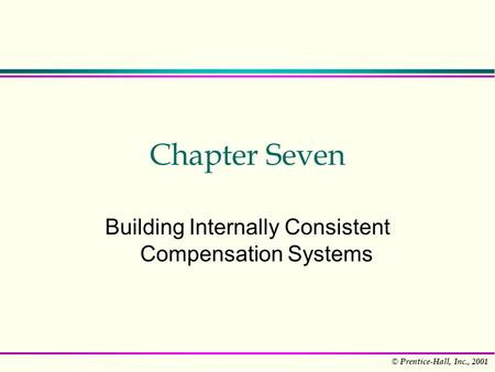 © Prentice-Hall, Inc., 2001 Chapter Seven Building Internally Consistent Compensation Systems.