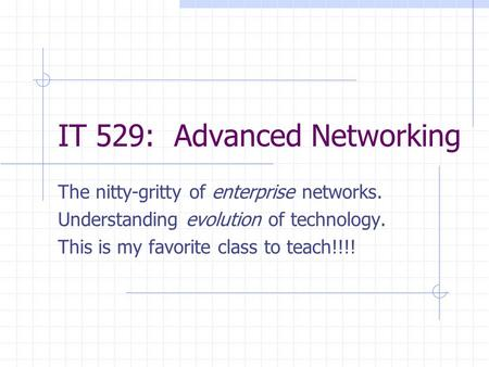IT 529: Advanced Networking The nitty-gritty of enterprise networks. Understanding evolution of technology. This is my favorite class to teach!!!!