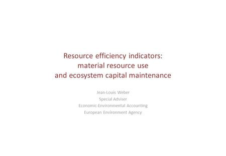 Resource efficiency indicators: material resource use and ecosystem capital maintenance Jean-Louis Weber Special Adviser Economic-Environmental Accounting.