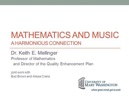 MATHEMATICS AND MUSIC A HARMONIOUS CONNECTION Dr. Keith E. Mellinger Professor of Mathematics and Director of the Quality Enhancement Plan joint work with.