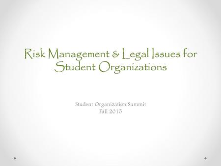 Risk Management & Legal Issues for Student Organizations Student Organization Summit Fall 2015.