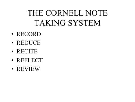 THE CORNELL NOTE TAKING SYSTEM RECORD REDUCE RECITE REFLECT REVIEW.