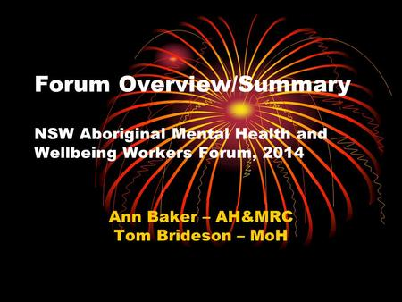 Forum Overview/Summary NSW Aboriginal Mental Health and Wellbeing Workers Forum, 2014 Ann Baker – AH&MRC Tom Brideson – MoH.