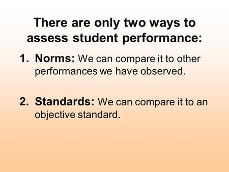 There are only two ways to assess student performance: 1.Norms: We can compare it to other performances we have observed. 2.Standards: We can compare it.