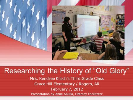 "Researching the History of ""Old Glory"" Mrs. Kendree Kilsch's Third Grade Class Grace Hill Elementary / Rogers, AR February 7, 2012 Presentation by Anne."