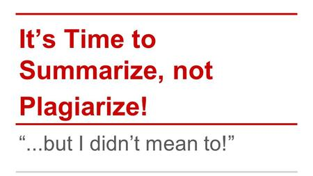 "It's Time to Summarize, not Plagiarize! ""...but I didn't mean to!"""