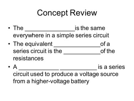 Concept Review The _______________is the same everywhere in a simple series circuit The equivalent ______________of a series circuit is the ___________of.