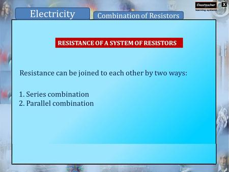 RESISTANCE OF A SYSTEM OF RESISTORS Resistance can be joined to each other by two ways: Electricity Combination of Resistors 1. Series combination 2. Parallel.