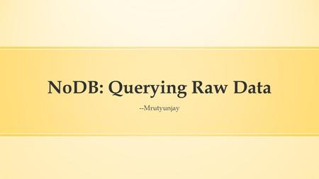 "NoDB: Querying Raw Data --Mrutyunjay. Overview ▪ Introduction ▪ Motivation ▪ NoDB Philosophy: PostgreSQL ▪ Results ▪ Opportunities ""NoDB in Action: Adaptive."