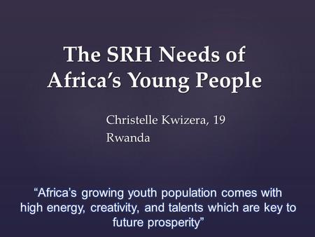 The SRH Needs of Africa's Young People Christelle Kwizera, 19 Rwanda.