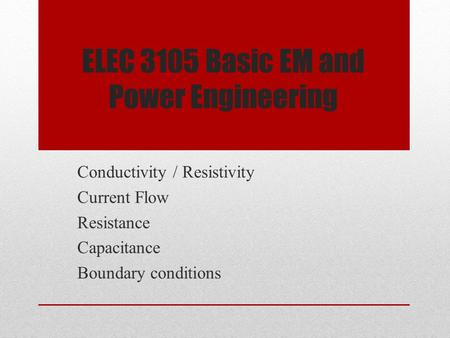 ELEC 3105 Basic EM and Power Engineering Conductivity / Resistivity Current Flow Resistance Capacitance Boundary conditions.