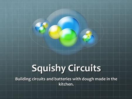Squishy Circuits Building circuits and batteries with dough made in the kitchen.