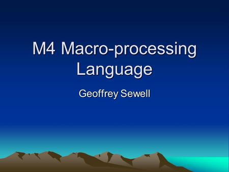 M4 Macro-processing Language Geoffrey Sewell. What will be shown? What's a macro processor? History of M4 Uses Autotools Syntax Hopefully, you all learn.