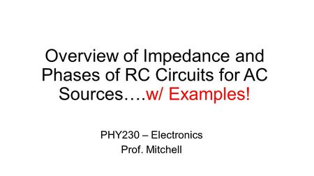 Overview of Impedance and Phases of RC Circuits for AC Sources….w/ Examples! PHY230 – Electronics Prof. Mitchell.