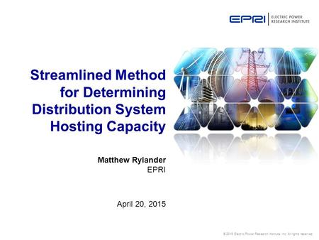 © 2015 Electric Power Research Institute, Inc. All rights reserved. Matthew Rylander EPRI April 20, 2015 Streamlined Method for Determining Distribution.