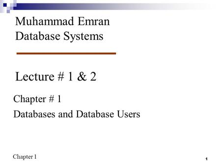 Chapter 1 1 Lecture # 1 & 2 Chapter # 1 Databases and Database Users Muhammad Emran Database Systems.