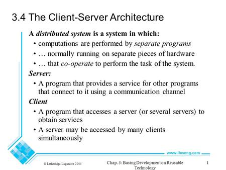 © Lethbridge/Laganière 2005 Chap. 3: Basing Development on Reusable Technology 1 3.4 The Client-Server Architecture A distributed system is a system in.