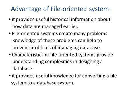 Advantage of File-oriented system: it provides useful historical information about how data are managed earlier. File-oriented systems create many problems.