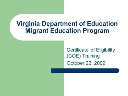 Virginia Department of Education Migrant Education Program Certificate of Eligibility (COE) Training October 22, 2009.