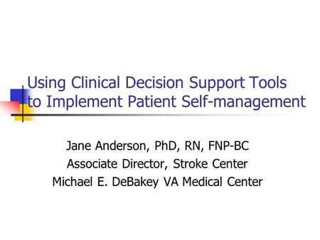 Using Clinical Decision Support Tools to Implement Patient Self-management Jane Anderson, PhD, RN, FNP-BC Associate Director, Stroke Center Michael E.
