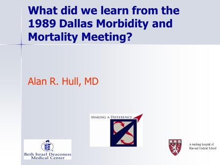 What did we learn from the 1989 Dallas Morbidity and Mortality Meeting? Alan R. Hull, MD A teaching hospital of Harvard Medical School.