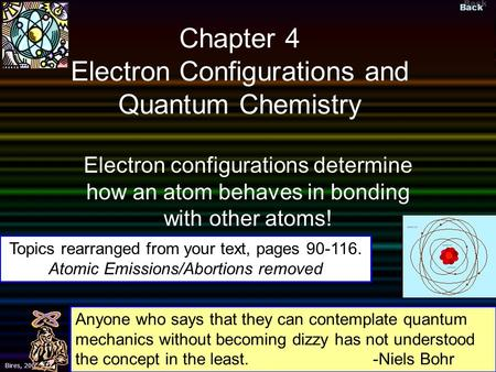Back ©Bires, 2002 Slide 1 Bires, 2009 Chapter 4 Electron Configurations and Quantum Chemistry Electron configurations determine how an atom behaves in.