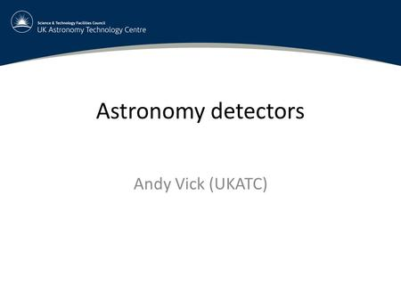 Astronomy detectors Andy Vick (UKATC). Introduction and contents General overview of astronomy detectors, mainly visible, IR, sub-mm –Radio is a different,