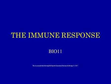 THE IMMUNE RESPONSE BIO11 This lesson meets the following DoE Specific Curriculum Outcomes for Biology 11: 116-7.