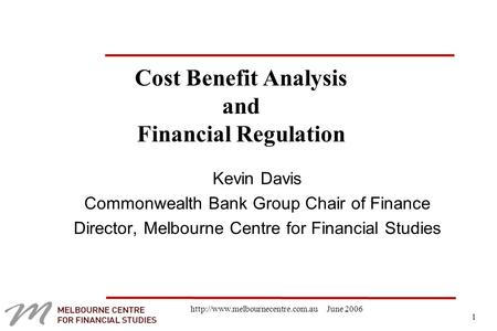 1  June 2006 Cost Benefit Analysis and Financial Regulation Kevin Davis Commonwealth Bank Group Chair of Finance Director,