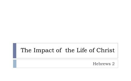 "The Impact of the Life of Christ Hebrews 2. Hebrews 1 ""So we must listen very carefully to the truth we have heard…"""